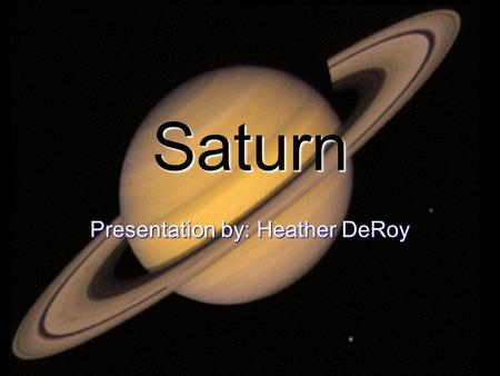Saturn Presentation by: Heather DeRoy. Basic Facts 6 th Planet from the Sun 6 th Planet from the Sun 2 nd Largest Planet in the Solar System 2 nd Largest.