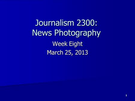 Journalism 2300: News Photography Week Eight March 25, 2013 1.