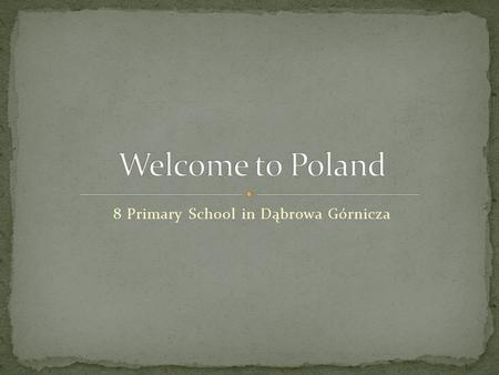 8 Primary School in Dąbrowa Górnicza. We are here in Europe…