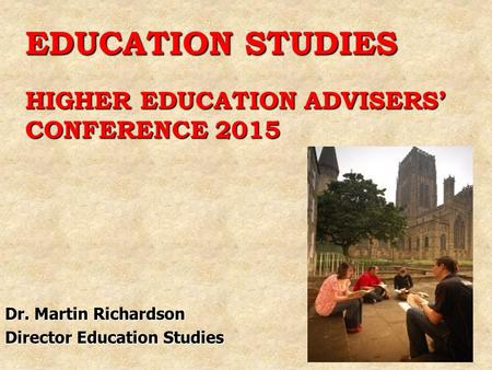 EDUCATION STUDIES HIGHER EDUCATION ADVISERS' CONFERENCE 2015 Dr. Martin Richardson Director Education Studies.
