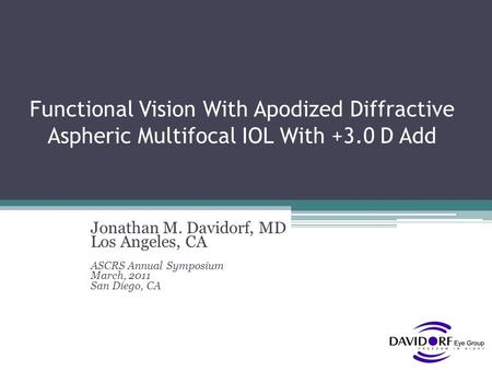 Functional Vision With Apodized Diffractive Aspheric Multifocal IOL With +3.0 D Add Jonathan M. Davidorf, MD Los Angeles, CA ASCRS Annual Symposium March,