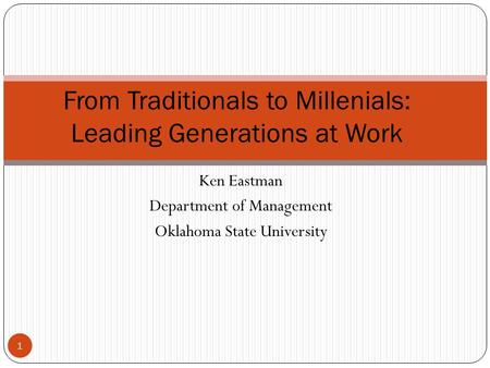 Ken Eastman Department of Management Oklahoma State University From Traditionals to Millenials: Leading Generations at Work 1.