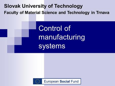 Control of manufacturing systems Slovak University of Technology Faculty of Material Science and Technology in Trnava.