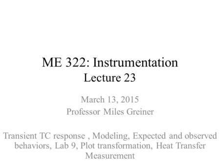 ME 322: Instrumentation Lecture 23 March 13, 2015 Professor Miles Greiner Transient TC response, Modeling, Expected and observed behaviors, Lab 9, Plot.