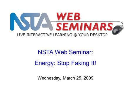 NSTA Web Seminar: Energy: Stop Faking It! LIVE INTERACTIVE YOUR DESKTOP Wednesday, March 25, 2009.