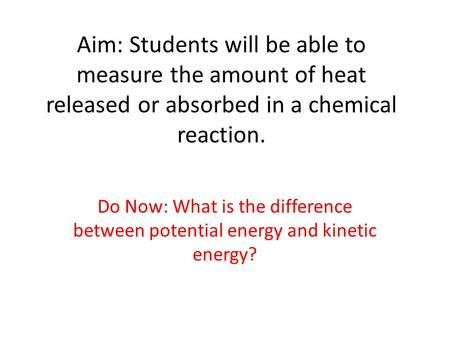 Aim: Students will be able to measure the amount of heat released or absorbed in a chemical reaction. Do Now: What is the difference between potential.
