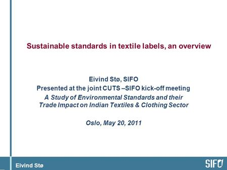 Eivind Stø Sustainable standards in textile labels, an overview Eivind Stø, SIFO Presented at the joint CUTS –SIFO kick-off meeting A Study of Environmental.