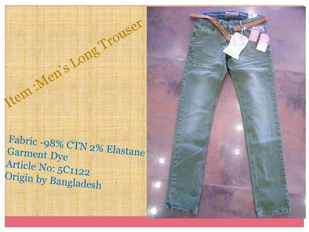 Fabric -98% CTN 2% Elastane Garment Dye Article No: 5C1122 Origin by Bangladesh Item :Men's Long Trouser.