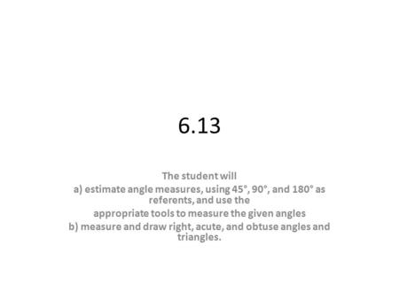 6.13 The student will a) estimate angle measures, using 45°, 90°, and 180° as referents, and use the appropriate tools to measure the given angles b) measure.
