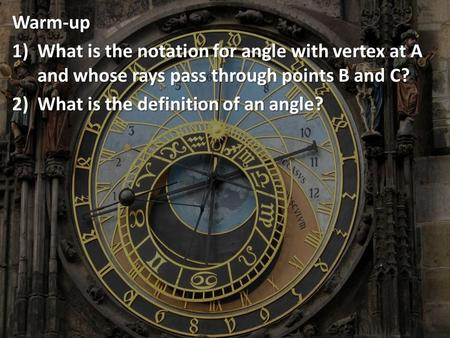 Warm-up 1)What 1)What is the notation for angle with vertex at A and whose rays pass through points B and C? 2)What 2)What is the definition of an angle?