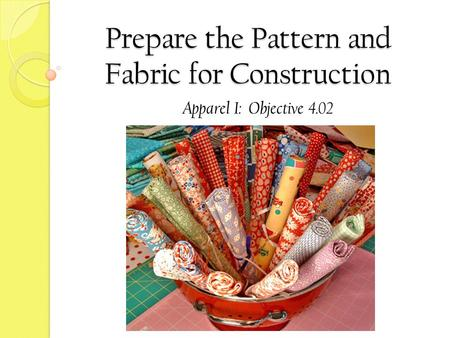 Prepare the Pattern and Fabric for Construction Apparel I: Objective 4.02.