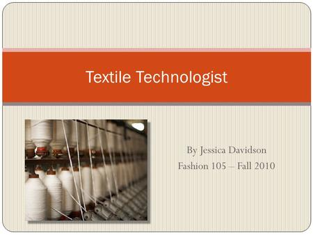 By Jessica Davidson Fashion 105 – Fall 2010 Textile Technologist.