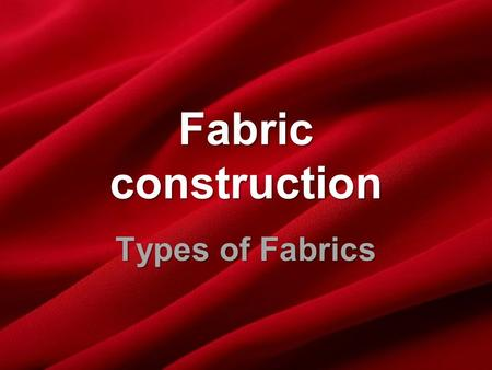 Fabric construction Types of Fabrics. Fabric Construction The Three Basic Types of Fabric: WOVENWOVEN KNITKNIT NON-WOVENNON-WOVEN.