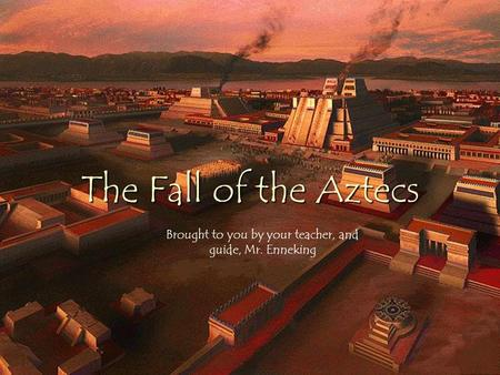 The Fall of the Aztecs Brought to you by your teacher, and guide, Mr. Enneking.