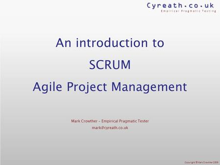 Cyreath.co.uk Empirical Pragmatic Testing Copyright ©Mark Crowther 2009 An introduction to SCRUM Agile Project Management Mark Crowther – Empirical Pragmatic.
