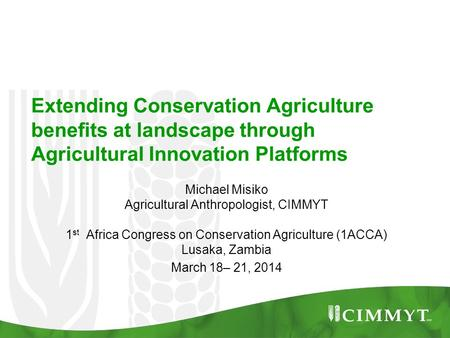 Extending Conservation Agriculture benefits at landscape through Agricultural Innovation Platforms Michael Misiko Agricultural Anthropologist, CIMMYT 1.