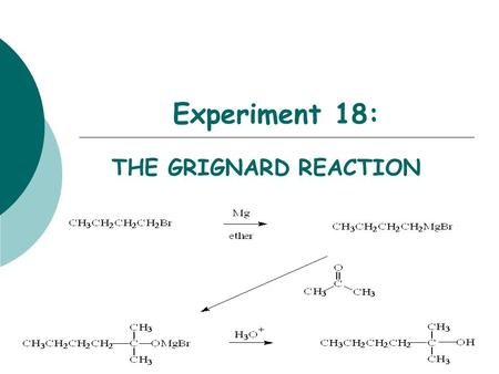 Experiment 18: THE GRIGNARD REACTION Objectives:  To synthesize a 3 o alcohol from an alkyl halide and a ketone using a Grignard reaction.  To purify.