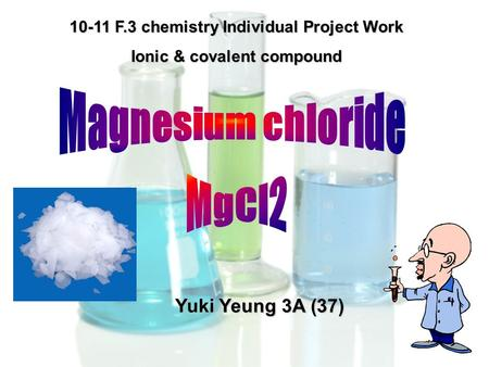 10-11 F.3 chemistry Individual Project Work Ionic & covalent compound Yuki Yeung 3A (37)