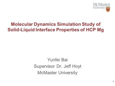 Molecular Dynamics Simulation Study of Solid-Liquid Interface Properties of HCP Mg Yunfei Bai Supervisor Dr. Jeff Hoyt McMaster University 1.