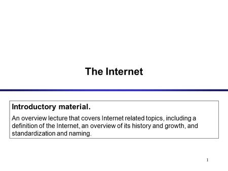 1 The Internet Introductory material. An overview lecture that covers Internet related topics, including a definition of the Internet, an overview of its.