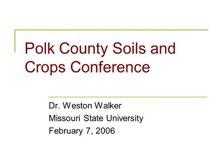 Polk County Soils and Crops Conference Dr. Weston Walker Missouri State University February 7, 2006.