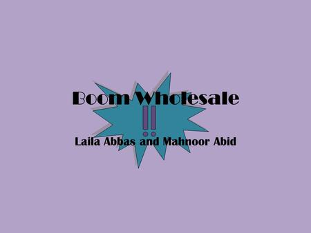 Boom Wholesale Laila Abbas and Mahnoor Abid. Introduction We are of Boom Wholesale TM ! We have held our company for 2 successful years. We sell a plethora.