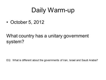 Daily Warm-up October 5, 2012 What country has a unitary government system? EQ: What is different about the governments of Iran, Israel and Saudi Arabia?