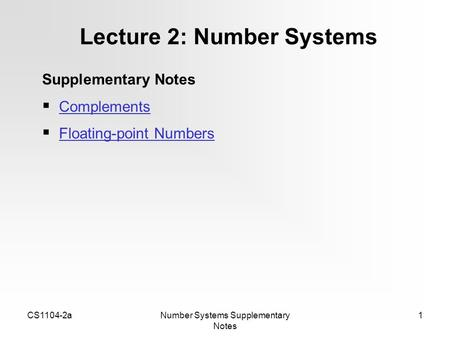 CS1104-2aNumber Systems Supplementary Notes 1 Lecture 2: Number Systems Supplementary Notes  Complements Complements  Floating-point Numbers Floating-point.
