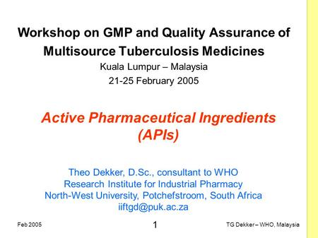 1 TG Dekker – WHO, MalaysiaFeb 2005 Active Pharmaceutical Ingredients (APIs) Workshop on GMP and Quality Assurance of Multisource Tuberculosis Medicines.