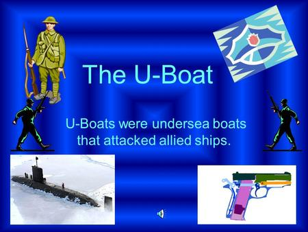 U-Boats were undersea boats that attacked allied ships. The U-Boat.