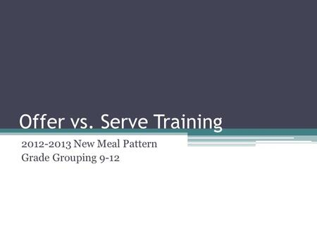 Offer vs. Serve Training 2012-2013 New Meal Pattern Grade Grouping 9-12.