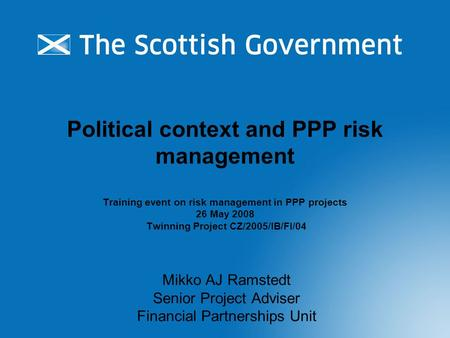 Political context and PPP risk management Training event on risk management in PPP projects 26 May 2008 Twinning Project CZ/2005/IB/FI/04 Mikko AJ Ramstedt.