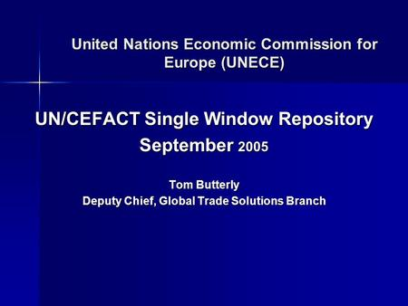 United Nations Economic Commission for Europe (UNECE) UN/CEFACT Single Window Repository September 2005 Tom Butterly Deputy Chief, Global Trade Solutions.