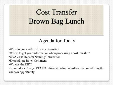 Cost Transfer Brown Bag Lunch Agenda for Today Why do you need to do a cost transfer? Where to get your information when processing a cost transfer? UVA.