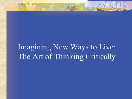 Imagining New Ways to Live: The Art of Thinking Critically.