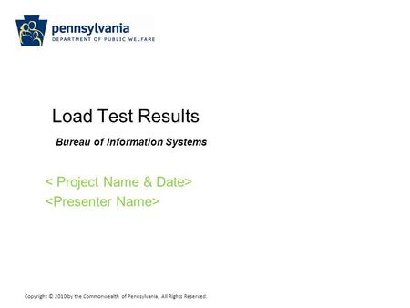 Copyright © 2010 by the Commonwealth of Pennsylvania. All Rights Reserved. Load Test Results Bureau of Information Systems.