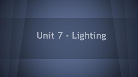 Unit 7 - Lighting. Lighting makes a BIG impact on your final image. You can use light to: Control the mood of your video Direct the eye of the viewer.