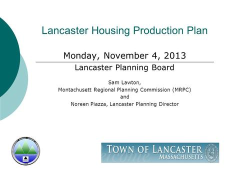Lancaster Housing Production Plan Monday, November 4, 2013 Lancaster Planning Board Sam Lawton, Montachusett Regional Planning Commission (MRPC) and Noreen.