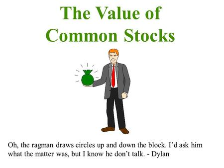 The Value of Common Stocks Oh, the ragman draws circles up and down the block. I'd ask him what the matter was, but I know he don't talk. - Dylan.