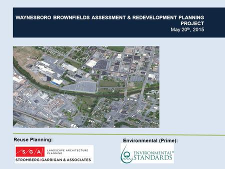 WAYNESBORO BROWNFIELDS ASSESSMENT & REDEVELOPMENT PLANNING PROJECT May 20 th, 2015 Reuse Planning: Environmental (Prime):