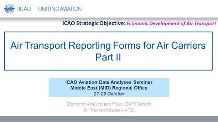 Air Transport Reporting Forms for Air Carriers Part II ICAO Aviation Data Analyses Seminar Middle East (MID) Regional Office 27-29 October Economic Analysis.