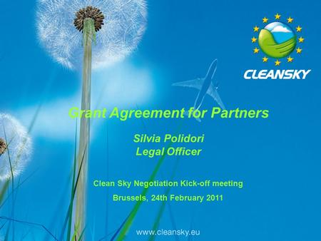 1 1 Grant Agreement for Partners Silvia Polidori Legal Officer Clean Sky Negotiation Kick-off meeting Brussels, 24th February 2011.