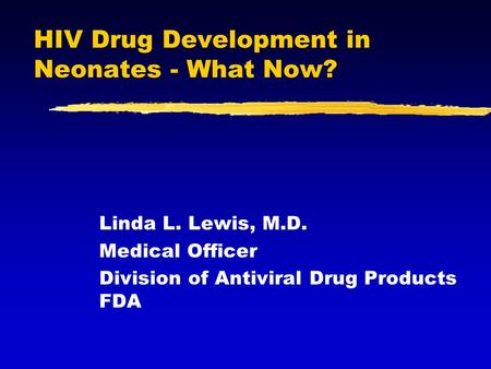 HIV Drug Development in Neonates - What Now? Linda L. Lewis, M.D. Medical Officer Division of Antiviral Drug Products FDA.