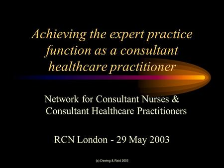 (c) Dewing & Reid 2003 Achieving the expert practice function as a consultant healthcare practitioner Network for Consultant Nurses & Consultant Healthcare.
