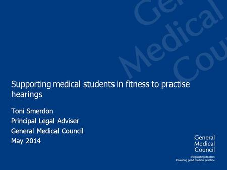 Supporting medical students in fitness to practise hearings Toni Smerdon Principal Legal Adviser General Medical Council May 2014.