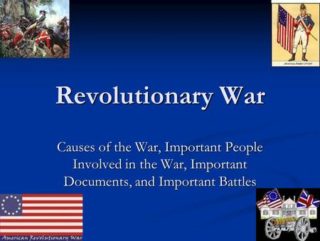 Revolutionary War Causes of the War, Important People Involved in the War, Important Documents, and Important Battles.