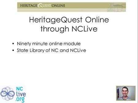HeritageQuest Online through NCLive Ninety minute online module State Library of NC and NCLive.