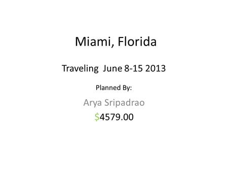 Miami, Florida Arya Sripadrao $4579.00 Traveling June 8-15 2013 Planned By: