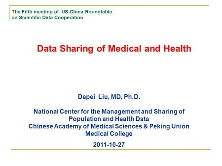 Data Sharing of Medical and Health The Fifth meeting of US-China Roundtable on Scientific Data Cooperation Depei Liu, MD, Ph.D. National Center for the.
