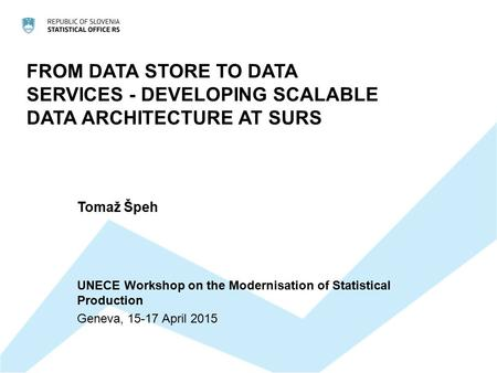 FROM DATA STORE TO DATA SERVICES - DEVELOPING SCALABLE DATA ARCHITECTURE AT SURS Tomaž Špeh UNECE Workshop on the Modernisation of Statistical Production.